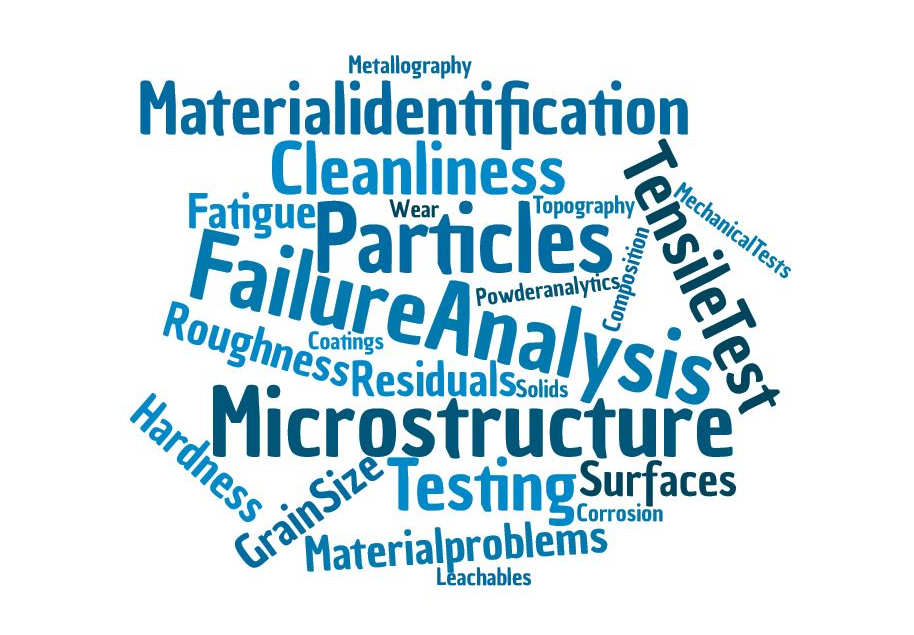 Services of the materials testing lab: Failure Analysis, Particles, Microstructure, Cleanliness, Testing, Material Identification, Tensile Test, Residuals, Roughness, Material Problems, Grain Size, Surfaces, Hardness, Fatigue, Mechanical Tests, Powder Analytics, Metallography, Composition, Topography, Leachables, Corrosion, Coatings, Solids, Wear